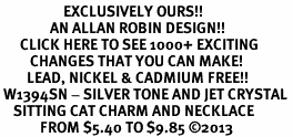 <bR>                   EXCLUSIVELY OURS!! <Br>               AN ALLAN ROBIN DESIGN!! <BR>      CLICK HERE TO SEE 1000+ EXCITING <BR>         CHANGES THAT YOU CAN MAKE! <BR>        LEAD, NICKEL & CADMIUM FREE!! <BR> W1394SN - SILVER TONE AND JET CRYSTAL <BR>    SITTING CAT CHARM AND NECKLACE <BR>            FROM $5.40 TO $9.85 ©2013