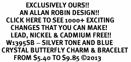 <bR>                 EXCLUSIVELY OURS!! <Br>             AN ALLAN ROBIN DESIGN!! <BR>    CLICK HERE TO SEE 1000+ EXCITING <BR>       CHANGES THAT YOU CAN MAKE!<BR>       LEAD, NICKEL & CADMIUM FREE!! <BR>    W1395SB - SILVER TONE AND BLUE <BR> CRYSTAL BUTTERFLY CHARM & BRACELET <BR>         FROM $5.40 TO $9.85 ©2013