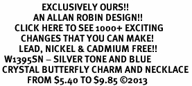 <bR>                    EXCLUSIVELY OURS!! <Br>                AN ALLAN ROBIN DESIGN!! <BR>       CLICK HERE TO SEE 1000+ EXCITING <BR>          CHANGES THAT YOU CAN MAKE! <BR>         LEAD, NICKEL & CADMIUM FREE!! <BR>  W1395SN - SILVER TONE AND BLUE <BR> CRYSTAL BUTTERFLY CHARM AND NECKLACE <BR>             FROM $5.40 TO $9.85 ©2013