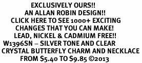 <bR>                    EXCLUSIVELY OURS!! <Br>                AN ALLAN ROBIN DESIGN!! <BR>       CLICK HERE TO SEE 1000+ EXCITING <BR>          CHANGES THAT YOU CAN MAKE! <BR>         LEAD, NICKEL & CADMIUM FREE!! <BR>  W1396SN - SILVER TONE AND CLEAR <BR> CRYSTAL BUTTERFLY CHARM AND NECKLACE <BR>             FROM $5.40 TO $9.85 ©2013