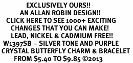 <bR>                 EXCLUSIVELY OURS!! <Br>             AN ALLAN ROBIN DESIGN!! <BR>    CLICK HERE TO SEE 1000+ EXCITING <BR>       CHANGES THAT YOU CAN MAKE!<BR>       LEAD, NICKEL & CADMIUM FREE!! <BR>  W1397SB - SILVER TONE AND PURPLE <BR> CRYSTAL BUTTERFLY CHARM & BRACELET <BR>         FROM $5.40 TO $9.85 ©2013