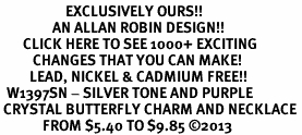 <bR>                    EXCLUSIVELY OURS!! <Br>                AN ALLAN ROBIN DESIGN!! <BR>       CLICK HERE TO SEE 1000+ EXCITING <BR>          CHANGES THAT YOU CAN MAKE! <BR>         LEAD, NICKEL & CADMIUM FREE!! <BR>  W1397SN - SILVER TONE AND PURPLE <BR> CRYSTAL BUTTERFLY CHARM AND NECKLACE <BR>             FROM $5.40 TO $9.85 ©2013