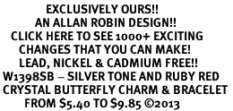 <bR>                 EXCLUSIVELY OURS!! <Br>             AN ALLAN ROBIN DESIGN!! <BR>    CLICK HERE TO SEE 1000+ EXCITING <BR>       CHANGES THAT YOU CAN MAKE!<BR>       LEAD, NICKEL & CADMIUM FREE!! <BR> W1398SB - SILVER TONE AND RUBY RED <BR> CRYSTAL BUTTERFLY CHARM & BRACELET <BR>         FROM $5.40 TO $9.85 ©2013