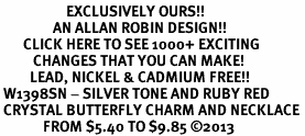 <bR>                    EXCLUSIVELY OURS!! <Br>                AN ALLAN ROBIN DESIGN!! <BR>       CLICK HERE TO SEE 1000+ EXCITING <BR>          CHANGES THAT YOU CAN MAKE! <BR>         LEAD, NICKEL & CADMIUM FREE!! <BR> W1398SN - SILVER TONE AND RUBY RED <BR> CRYSTAL BUTTERFLY CHARM AND NECKLACE <BR>             FROM $5.40 TO $9.85 ©2013