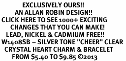 "<bR>               EXCLUSIVELY OURS!! <Br>          AN ALLAN ROBIN DESIGN!! <BR> CLICK HERE TO SEE 1000+ EXCITING <BR>       CHANGES THAT YOU CAN MAKE! <BR>    LEAD, NICKEL & CADMIUM FREE!! <BR> W1408SB - SILVER TONE ""CHEER"" CLEAR <BR>   CRYSTAL HEART CHARM & BRACELET <BR>        FROM $5.40 TO $9.85 ©2013"