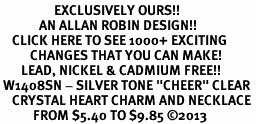 "<bR>                  EXCLUSIVELY OURS!! <Br>             AN ALLAN ROBIN DESIGN!! <BR>    CLICK HERE TO SEE 1000+ EXCITING <BR>          CHANGES THAT YOU CAN MAKE! <BR>       LEAD, NICKEL & CADMIUM FREE!! <BR> W1408SN - SILVER TONE ""CHEER"" CLEAR <BR>    CRYSTAL HEART CHARM AND NECKLACE <BR>           FROM $5.40 TO $9.85 ©2013"