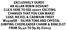 <bR>                   EXCLUSIVELY OURS!! <Br>              AN ALLAN ROBIN DESIGN!! <BR>     CLICK HERE TO SEE 1000+ EXCITING <BR>           CHANGES THAT YOU CAN MAKE! <BR>        LEAD, NICKEL & CADMIUM FREE!! <BR>    W1409SB - SILVER TONE AND CRYSTAL <BR> JUMPING CHEERLEADER CHARM & BRACELET <BR>            FROM $5.40 TO $9.85 ©2013