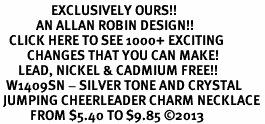 <bR>                 EXCLUSIVELY OURS!! <Br>            AN ALLAN ROBIN DESIGN!! <BR>   CLICK HERE TO SEE 1000+ EXCITING <BR>         CHANGES THAT YOU CAN MAKE! <BR>      LEAD, NICKEL & CADMIUM FREE!! <BR>  W1409SN - SILVER TONE AND CRYSTAL <BR> JUMPING CHEERLEADER CHARM NECKLACE <BR>          FROM $5.40 TO $9.85 ©2013