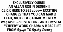 "<bR>                EXCLUSIVELY OURS!! <Br>           AN ALLAN ROBIN DESIGN!! <BR>  CLICK HERE TO SEE 1000+ EXCITING <BR>        CHANGES THAT YOU CAN MAKE! <BR>     LEAD, NICKEL & CADMIUM FREE!! <BR> W1410SB - SILVER TONE AND CRYSTAL <BR>     ""CHEER"" WORD CHARM & BRACELET <BR>         FROM $5.40 TO $9.85 ©2013"