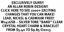 "<bR>               EXCLUSIVELY OURS!! <Br>          AN ALLAN ROBIN DESIGN!! <BR> CLICK HERE TO SEE 1000+ EXCITING <BR>       CHANGES THAT YOU CAN MAKE! <BR>    LEAD, NICKEL & CADMIUM FREE!! <BR> W1416SB - SILVER TONE ""BAND"" CLEAR <BR>   CRYSTAL HEART CHARM & BRACELET <BR>        FROM $5.40 TO $9.85 ©2013"
