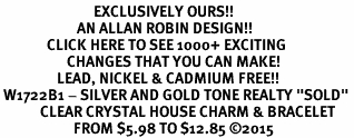 "<bR>                            EXCLUSIVELY OURS!! <Br>                       AN ALLAN ROBIN DESIGN!! <BR>              CLICK HERE TO SEE 1000+ EXCITING <BR>                    CHANGES THAT YOU CAN MAKE! <BR>                 LEAD, NICKEL & CADMIUM FREE!! <BR> W1722B1 - SILVER AND GOLD TONE REALTY ""SOLD"" <BR>            CLEAR CRYSTAL HOUSE CHARM & BRACELET <BR>                      FROM $5.98 TO $12.85 ©2015"