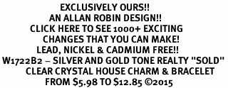 """<bR>                            EXCLUSIVELY OURS!! <Br>                       AN ALLAN ROBIN DESIGN!! <BR>              CLICK HERE TO SEE 1000+ EXCITING <BR>                    CHANGES THAT YOU CAN MAKE! <BR>                 LEAD, NICKEL & CADMIUM FREE!! <BR> W1722B2 - SILVER AND GOLD TONE REALTY """"SOLD"""" <BR>            CLEAR CRYSTAL HOUSE CHARM & BRACELET <BR>                     FROM $5.98 TO $12.85 ©2015"""