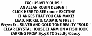 """<bR>                            EXCLUSIVELY OURS!! <Br>                       AN ALLAN ROBIN DESIGN!! <BR>              CLICK HERE TO SEE 1000+ EXCITING <BR>                    CHANGES THAT YOU CAN MAKE! <BR>                 LEAD, NICKEL & CADMIUM FREE!! <BR> W1722E1- SILVER AND GOLD TONE REALTY """"SOLD"""" <BR>    CLEAR CRYSTAL HOUSE CHARM ON A FISHHOOK <BR>            EARRING FROM $5.98 TO $12.85 ©2015"""