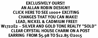 """<bR>                            EXCLUSIVELY OURS!! <Br>                       AN ALLAN ROBIN DESIGN!! <BR>              CLICK HERE TO SEE 1000+ EXCITING <BR>                    CHANGES THAT YOU CAN MAKE! <BR>                 LEAD, NICKEL & CADMIUM FREE!! <BR> W1722E2 - SILVER AND GOLD TONE REALTY """"SOLD"""" <BR>            CLEAR CRYSTAL HOUSE CHARM ON A POST <BR>         EARRING  FROM $5.98 TO $12.85 ©2015"""
