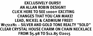 "<bR>                            EXCLUSIVELY OURS!! <Br>                       AN ALLAN ROBIN DESIGN!! <BR>              CLICK HERE TO SEE 1000+ EXCITING <BR>                    CHANGES THAT YOU CAN MAKE! <BR>                 LEAD, NICKEL & CADMIUM FREE!! <BR> W1722N1 - SILVER AND GOLD TONE REALTY ""SOLD"" <BR>CLEAR CRYSTAL HOUSE CHARM ON CHAIN NECKLACE <BR>                     FROM $5.98 TO $12.85 ©2015"