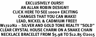 "<bR>                            EXCLUSIVELY OURS!! <Br>                       AN ALLAN ROBIN DESIGN!! <BR>              CLICK HERE TO SEE 1000+ EXCITING <BR>                    CHANGES THAT YOU CAN MAKE! <BR>                  LEAD, NICKEL & CADMIUM FREE!! <BR>W1722N2 - SILVER AND GOLD TONE REALTY ""SOLD"" <BR>CLEAR CRYSTAL HOUSE CHARM ON A SNAKE CHAIN<BR> NECKLACE BRACELET FROM $5.98 TO $12.85 ©2015"