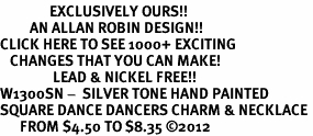 <bR>               EXCLUSIVELY OURS!!<BR>         AN ALLAN ROBIN DESIGN!!<BR>CLICK HERE TO SEE 1000+ EXCITING<BR>   CHANGES THAT YOU CAN MAKE!<BR>                LEAD & NICKEL FREE!! <BR>W1300SN -  SILVER TONE HAND PAINTED <Br>SQUARE DANCE DANCERS CHARM & NECKLACE <BR>      FROM $4.50 TO $8.35 ©2012