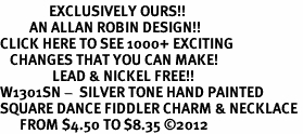 <bR>               EXCLUSIVELY OURS!!<BR>         AN ALLAN ROBIN DESIGN!!<BR>CLICK HERE TO SEE 1000+ EXCITING<BR>   CHANGES THAT YOU CAN MAKE!<BR>                LEAD & NICKEL FREE!! <BR>W1301SN -  SILVER TONE HAND PAINTED <Br>SQUARE DANCE FIDDLER CHARM & NECKLACE <BR>      FROM $4.50 TO $8.35 ©2012