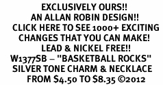 "<bR>                    EXCLUSIVELY OURS!! <BR>               AN ALLAN ROBIN DESIGN!!<BR>      CLICK HERE TO SEE 1000+ EXCITING <BR>         CHANGES THAT YOU CAN MAKE! <BR>                    LEAD & NICKEL FREE!! <BR>     W1377SB - ""BASKETBALL ROCKS"" <BR>      SILVER TONE CHARM & NECKLACE<Br>             FROM $4.50 TO $8.35 ©2012"