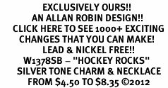 "<bR>                    EXCLUSIVELY OURS!! <BR>               AN ALLAN ROBIN DESIGN!!<BR>      CLICK HERE TO SEE 1000+ EXCITING <BR>         CHANGES THAT YOU CAN MAKE! <BR>                    LEAD & NICKEL FREE!! <BR>           W1378SB - ""HOCKEY ROCKS"" <BR>        SILVER TONE CHARM & NECKLACE<Br>             FROM $4.50 TO $8.35 ©2012"