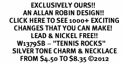 "<bR>                    EXCLUSIVELY OURS!! <BR>               AN ALLAN ROBIN DESIGN!!<BR>      CLICK HERE TO SEE 1000+ EXCITING <BR>         CHANGES THAT YOU CAN MAKE! <BR>                    LEAD & NICKEL FREE!! <BR>           W1379SB - ""TENNIS ROCKS"" <BR>        SILVER TONE CHARM & NECKLACE<Br>             FROM $4.50 TO $8.35 ©2012"
