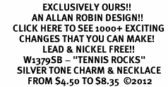 """<bR>                    EXCLUSIVELY OURS!! <BR>               AN ALLAN ROBIN DESIGN!!<BR>      CLICK HERE TO SEE 1000+ EXCITING <BR>         CHANGES THAT YOU CAN MAKE! <BR>                    LEAD & NICKEL FREE!! <BR>           W1379SB - """"TENNIS ROCKS"""" <BR>        SILVER TONE CHARM & NECKLACE<Br>             FROM $4.50 TO $8.35  ©2012"""