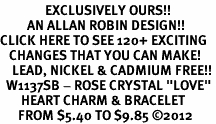 "<bR>               EXCLUSIVELY OURS!!<Br>         AN ALLAN ROBIN DESIGN!! <BR>CLICK HERE TO SEE 120+ EXCITING<BR>   CHANGES THAT YOU CAN MAKE!<BR>    LEAD, NICKEL & CADMIUM FREE!!<BR>  W1137SB - ROSE CRYSTAL ""LOVE"" <BR>       HEART CHARM & BRACELET <BR>      FROM $5.40 TO $9.85 �12"