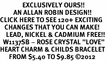 "<bR>               EXCLUSIVELY OURS!!<Br>         AN ALLAN ROBIN DESIGN!! <BR>CLICK HERE TO SEE 120+ EXCITING<BR>   CHANGES THAT YOU CAN MAKE!<BR>    LEAD, NICKEL & CADMIUM FREE!!<BR>  W1137SB - ROSE CRYSTAL ""LOVE"" <BR>HEART CHARM & CHILDS BRACELET <BR>      FROM $5.40 TO $9.85 ©2012"
