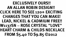 "<bR>              EXCLUSIVELY OURS!!<Br>        AN ALLAN ROBIN DESIGN!!<BR>CLICK HERE TO SEE 120+ EXCITING<BR>   CHANGES THAT YOU CAN MAKE!<BR>  LEAD, NICKEL & CADMIUM FREE!!<BR>W1137SN - ROSE CRYSTAL ""LOVE"" <BR>HEART CHARM & CHILDS NECKLACE <BR>     FROM $5.40 TO $9.85 ©2012"