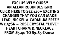 "<bR>              EXCLUSIVELY OURS!!<Br>        AN ALLAN ROBIN DESIGN!!<BR>CLICK HERE TO SEE 120+ EXCITING<BR>   CHANGES THAT YOU CAN MAKE!<BR>  LEAD, NICKEL & CADMIUM FREE!!<BR>W1137SN - ROSE CRYSTAL ""LOVE"" <BR>       HEART CHARM & NECKLACE <BR>     FROM $5.40 TO $9.85 ©2012"