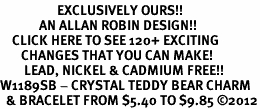 <bR>                   EXCLUSIVELY OURS!!<Br>             AN ALLAN ROBIN DESIGN!!<BR>    CLICK HERE TO SEE 120+ EXCITING<BR>       CHANGES THAT YOU CAN MAKE!<BR>        LEAD, NICKEL & CADMIUM FREE!!<BR>W1189SB - CRYSTAL TEDDY BEAR CHARM <Br>  & BRACELET FROM $5.40 TO $9.85 �12