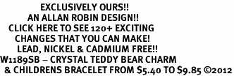 <bR>                   EXCLUSIVELY OURS!!<Br>             AN ALLAN ROBIN DESIGN!!<BR>    CLICK HERE TO SEE 120+ EXCITING<BR>       CHANGES THAT YOU CAN MAKE!<BR>        LEAD, NICKEL & CADMIUM FREE!!<BR>W1189SB - CRYSTAL TEDDY BEAR CHARM <Br>  & CHILDRENS BRACELET FROM $5.40 TO $9.85 ©2012
