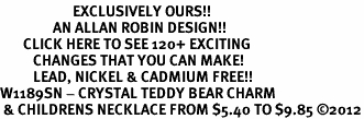 <bR>                      EXCLUSIVELY OURS!!<Br>                AN ALLAN ROBIN DESIGN!!<BR>       CLICK HERE TO SEE 120+ EXCITING<BR>          CHANGES THAT YOU CAN MAKE!<BR>          LEAD, NICKEL & CADMIUM FREE!!<BR>W1189SN - CRYSTAL TEDDY BEAR CHARM<BR> & CHILDRENS NECKLACE FROM $5.40 TO $9.85 ©2012