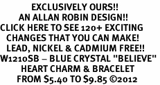 "<bR>               EXCLUSIVELY OURS!!<Br>         AN ALLAN ROBIN DESIGN!! <BR>CLICK HERE TO SEE 120+ EXCITING<BR>   CHANGES THAT YOU CAN MAKE!<BR>   LEAD, NICKEL & CADMIUM FREE!!<BR>W1210SB - BLUE CRYSTAL ""BELIEVE"" <BR>          HEART CHARM & BRACELET <BR>        FROM $5.40 TO $9.85 ©2012"