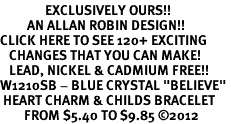 """<bR>               EXCLUSIVELY OURS!!<Br>         AN ALLAN ROBIN DESIGN!! <BR>CLICK HERE TO SEE 120+ EXCITING<BR>   CHANGES THAT YOU CAN MAKE!<BR>   LEAD, NICKEL & CADMIUM FREE!!<BR>W1210SB - BLUE CRYSTAL """"BELIEVE"""" <BR> HEART CHARM & CHILDS BRACELET <BR>        FROM $5.40 TO $9.85 ©2012"""