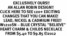 "<bR>               EXCLUSIVELY OURS!!<Br>         AN ALLAN ROBIN DESIGN!! <BR>CLICK HERE TO SEE 120+ EXCITING<BR>   CHANGES THAT YOU CAN MAKE!<BR>    LEAD, NICKEL & CADMIUM FREE!!<BR>W1210SN - BLUE CRYSTAL ""BELIEVE"" <BR>HEART CHARM & CHILDS NECKLACE <BR>      FROM $5.40 TO $9.85 ©2012"