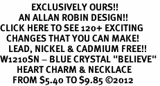 "<bR>               EXCLUSIVELY OURS!!<Br>         AN ALLAN ROBIN DESIGN!! <BR>CLICK HERE TO SEE 120+ EXCITING<BR>   CHANGES THAT YOU CAN MAKE!<BR>    LEAD, NICKEL & CADMIUM FREE!!<BR>W1210SN - BLUE CRYSTAL ""BELIEVE"" <BR>        HEART CHARM & NECKLACE <BR>      FROM $5.40 TO $9.85 ©2012"