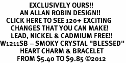 "<bR>                   EXCLUSIVELY OURS!!<Br>             AN ALLAN ROBIN DESIGN!!<BR>    CLICK HERE TO SEE 120+ EXCITING<BR>       CHANGES THAT YOU CAN MAKE!<BR>       LEAD, NICKEL & CADMIUM FREE!!<BR>W1211SB - SMOKY CRYSTAL ""BLESSED""<BR>             HEART CHARM & BRACELET<BR>           FROM $5.40 TO $9.85 ©2012"