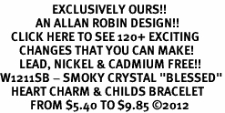 "<bR>                   EXCLUSIVELY OURS!!<Br>             AN ALLAN ROBIN DESIGN!!<BR>    CLICK HERE TO SEE 120+ EXCITING<BR>       CHANGES THAT YOU CAN MAKE!<BR>       LEAD, NICKEL & CADMIUM FREE!!<BR>W1211SB - SMOKY CRYSTAL ""BLESSED""<BR>    HEART CHARM & CHILDS BRACELET<BR>           FROM $5.40 TO $9.85 ©2012"