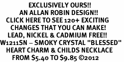 "<bR>                   EXCLUSIVELY OURS!!<Br>             AN ALLAN ROBIN DESIGN!!<BR>    CLICK HERE TO SEE 120+ EXCITING<BR>       CHANGES THAT YOU CAN MAKE!<BR>     LEAD, NICKEL & CADMIUM FREE!!<BR>W1211SN - SMOKY CRYSTAL ""BLESSED"" <BR>    HEART CHARM & CHILDS NECKLACE <BR>        FROM $5.40 TO $9.85 ©2012"