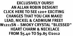 "<bR>                   EXCLUSIVELY OURS!!<Br>             AN ALLAN ROBIN DESIGN!!<BR>    CLICK HERE TO SEE 120+ EXCITING<BR>       CHANGES THAT YOU CAN MAKE!<BR>     LEAD, NICKEL & CADMIUM FREE!!<BR>W1211SN - SMOKY CRYSTAL ""BLESSED"" <BR>            HEART CHARM & NECKLACE <BR>          FROM $5.40 TO $9.85 ©2012"