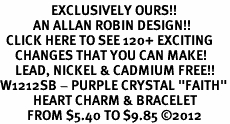 "<bR>                 EXCLUSIVELY OURS!!<Br>           AN ALLAN ROBIN DESIGN!!<BR>  CLICK HERE TO SEE 120+ EXCITING<BR>     CHANGES THAT YOU CAN MAKE!<BR>     LEAD, NICKEL & CADMIUM FREE!!<BR>W1212SB - PURPLE CRYSTAL ""FAITH""<BR>           HEART CHARM & BRACELET<BR>         FROM $5.40 TO $9.85 �12"
