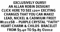 "<bR>                 EXCLUSIVELY OURS!!<Br>           AN ALLAN ROBIN DESIGN!!<BR>  CLICK HERE TO SEE 120+ EXCITING<BR>     CHANGES THAT YOU CAN MAKE!<BR>     LEAD, NICKEL & CADMIUM FREE!!<BR>W1212SB - PURPLE CRYSTAL ""FAITH""<BR> HEART CHARM & CHILDS  BRACELET<BR>         FROM $5.40 TO $9.85 ©2012"