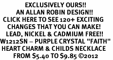 "<bR>                 EXCLUSIVELY OURS!!<Br>           AN ALLAN ROBIN DESIGN!! <BR>  CLICK HERE TO SEE 120+ EXCITING<BR>     CHANGES THAT YOU CAN MAKE!<BR>    LEAD, NICKEL & CADMIUM FREE!!<BR>W1212SN - PURPLE CRYSTAL ""FAITH"" <BR> HEART CHARM & CHILDS NECKLACE <BR>         FROM $5.40 TO $9.85 ©2012"