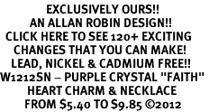"<bR>                 EXCLUSIVELY OURS!!<Br>           AN ALLAN ROBIN DESIGN!! <BR>  CLICK HERE TO SEE 120+ EXCITING<BR>     CHANGES THAT YOU CAN MAKE!<BR>    LEAD, NICKEL & CADMIUM FREE!!<BR>W1212SN - PURPLE CRYSTAL ""FAITH"" <BR>          HEART CHARM & NECKLACE <BR>         FROM $5.40 TO $9.85 ©2012"
