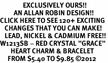 "<bR>               EXCLUSIVELY OURS!!<Br>         AN ALLAN ROBIN DESIGN!!<BR>CLICK HERE TO SEE 120+ EXCITING<BR>   CHANGES THAT YOU CAN MAKE!<BR>   LEAD, NICKEL & CADMIUM FREE!!<BR>W1213SB - RED CRYSTAL ""GRACE"" <BR>       HEART CHARM & BRACELET <BR>     FROM $5.40 TO $9.85 ©2012"