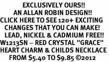 "<bR>               EXCLUSIVELY OURS!!<Br>         AN ALLAN ROBIN DESIGN!!<BR>CLICK HERE TO SEE 120+ EXCITING<BR>   CHANGES THAT YOU CAN MAKE!<BR>   LEAD, NICKEL & CADMIUM FREE!!<BR>W1213SN - RED CRYSTAL ""GRACE""<BR>HEART CHARM & CHILDS NECKLACE <BR>      FROM $5.40 TO $9.85 �12"
