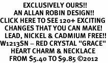 "<bR>               EXCLUSIVELY OURS!!<Br>         AN ALLAN ROBIN DESIGN!!<BR>CLICK HERE TO SEE 120+ EXCITING<BR>   CHANGES THAT YOU CAN MAKE!<BR>   LEAD, NICKEL & CADMIUM FREE!!<BR>W1213SN - RED CRYSTAL ""GRACE""<BR>       HEART CHARM & NECKLACE <BR>      FROM $5.40 TO $9.85 ©2012"