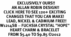 "<bR>                   EXCLUSIVELY OURS!!<Br>             AN ALLAN ROBIN DESIGN!!<BR>    CLICK HERE TO SEE 120+ EXCITING<BR>       CHANGES THAT YOU CAN MAKE!<BR>       LEAD, NICKEL & CADMIUM FREE!!<BR>W1214SB - FUCHSIA CRYSTAL ""HOPE"" <BR>           HEART CHARM & BRACELET <BR>         FROM $5.40 TO $9.85 ©2012"