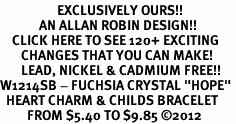 "<bR>                   EXCLUSIVELY OURS!!<Br>             AN ALLAN ROBIN DESIGN!!<BR>    CLICK HERE TO SEE 120+ EXCITING<BR>       CHANGES THAT YOU CAN MAKE!<BR>       LEAD, NICKEL & CADMIUM FREE!!<BR>W1214SB - FUCHSIA CRYSTAL ""HOPE"" <BR>  HEART CHARM & CHILDS BRACELET <BR>         FROM $5.40 TO $9.85 ©2012"